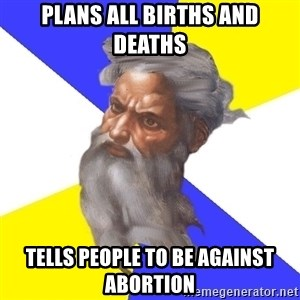 Advice God - plans all births and deaths tells people to be against abortion
