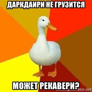 Technologically Impaired Duck - даркдаири не грузится может рекавери?