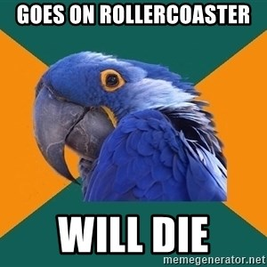 Paranoid Parrot - goes on rollercoaster will die