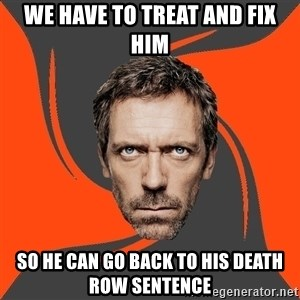 AngryDoctor - We have to treat and fix him so he can go back to his death row sentence
