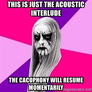 Black Metal Fashionista - this is just the acoustic interlude the cacophony will resume momentarily