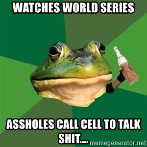 Foul Bachelor Frog (Alcoholic Anon) - watches World Series assholes call cell to talk shit....