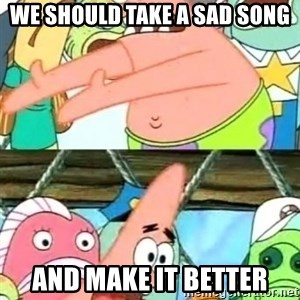 Push it Somewhere Else Patrick - we should take a sad song and make it better