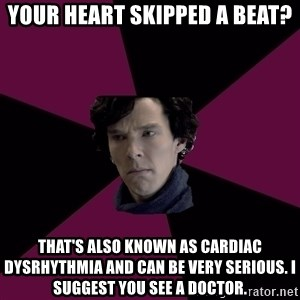 Sexually Oblivious Sherlock - Your heart skipped a beat? That's also known as Cardiac dysrhythmia and can be very serious. I suggest you see a doctor.