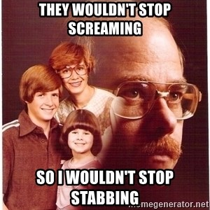 Vengeance Dad - they wouldn't stop screaming so i wouldn't stop stabbing