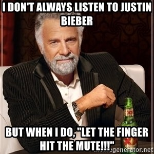 """The Most Interesting Man In The World - i don't always listen to justin bieber but when i do, """"let the finger hit the mute!!!"""""""