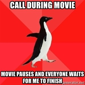 Socially Awesome Penguin - call during movie movie pauses and everyone waits for me to finish