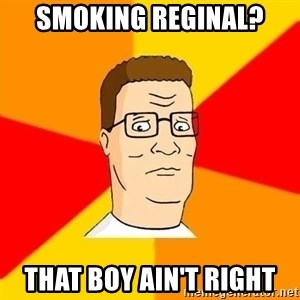 Hank Hill - smoking reginal? that boy ain't right