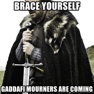 Ned Stark - BRACE YOURSELF GADDAFI MOURNERS ARE COMING