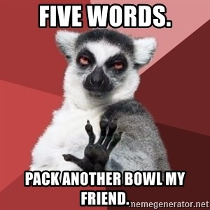 Chill Out Lemur - Five words. Pack another bowl my friend.