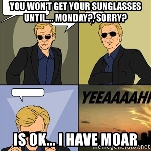Csi 4pane - you won't get your sunglasses until.... monday?, sorry? Is ok... I have moar