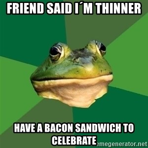 Foul Bachelor Frog - friend said I´M THINNER HAVE a bacon sandwich TO celebrate