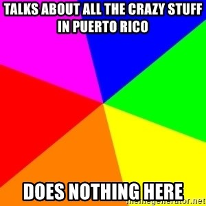 backgrounddd - talks about all the crazy stuff in puerto rico does nothing here