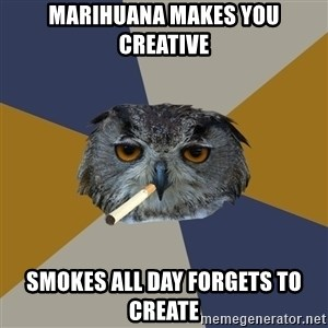 Art Student Owl - marihuana makes you creative smokes all day forgets to create