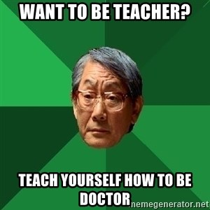 High Expectations Asian Father - want to be teacher? Teach yourself how to be doctor