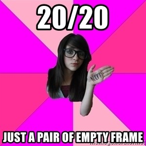 Idiot Nerd Girl - 20/20 JUST A PAIR OF EMPTY FRAME