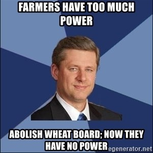Harper Government - Farmers have too much power Abolish Wheat Board; now they have no power