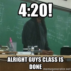 rasta science teacher - 4:20! Alright guys class is done