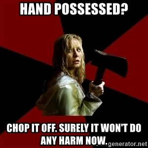 Survival Sally - Hand possessed? chop it off. surely it won't do any harm now.