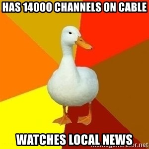 Technologyimpairedduck - Has 14000 channels on cable watches local news