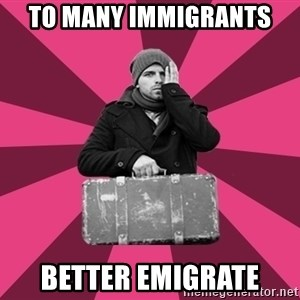potential emigrant - To many immigrants better emigrate
