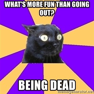 Anxiety - WHAT'S MORE FUN THAN GOING OUT? BEING DEAD