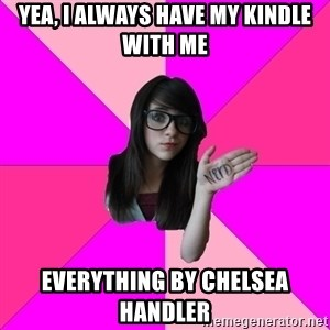 Idiot Nerd Girl - Yea, I always have my kindle with me everything by chelsea handler