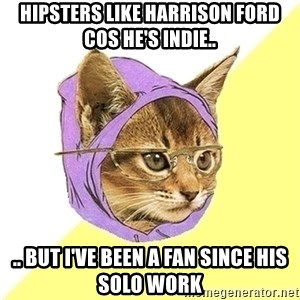 Hipster Kitty - Hipsters like Harrison ford cos he's indie.. .. but i've been a fan since his solo work