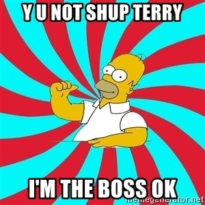 Frases Homero Simpson - y u not SHUP TERRY I'M THE BOSS OK