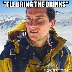 "Bear Grylls Loneliness - ""i'll bring the drinks"""