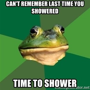Foul Bachelor Frog - can't remember last time you showered time to shower