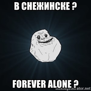 Forever Alone - в снежинске ? Forever alone ?