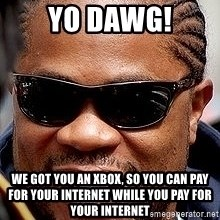 Xzibit - Yo Dawg! We got you an Xbox, so you can pay for your internet while you pay for your internet