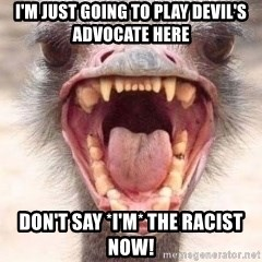 Angry White Ostrich - I'm just going to play devil's Advocate here Don't say *i'm* the racist now!