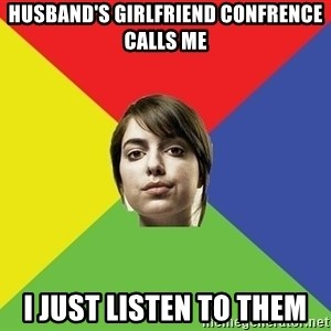Non Jealous Girl - Husband's girlfriend confrence calls me I just listen to them