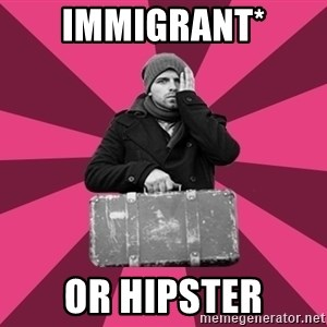 potential emigrant - immigrant* or hipster