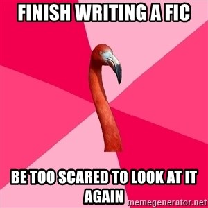 Fanfic Flamingo - finish writing a fic be too scared to look at it again