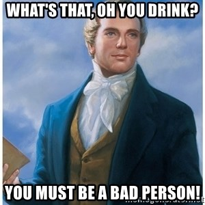 Joseph Smith - What's that, oh you drink? You must be a bad person!