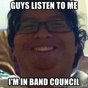 Musically Oblivious Band Geek - guys listen to me i'm in band council