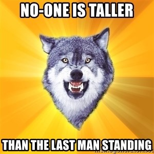 Courage Wolf - no-one is taller than the last man standing