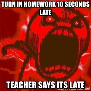 Intense Rage Guy - Turn in homework 10 seconds late teacher says its late