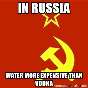 In Soviet Russia - In russia Water more expensive than vodka