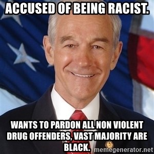 ron paul 2012 - accused of being racist. wants to pardon all non violent drug offenders, vast majority are black.