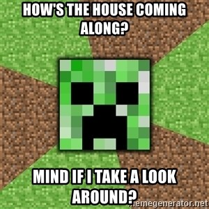 Minecraft Creeper - How's the house coming along? Mind if I take a look around?