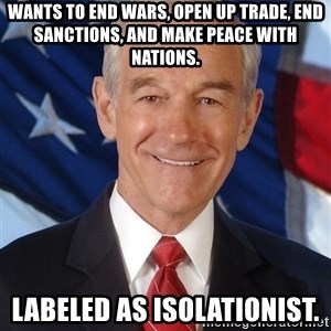 ron paul 2012 - wants to end wars, open up trade, end sanctions, and make peace with nations. labeled as isolationist.