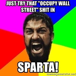 "sparta - Just try that ""Occupy Wall Street"" shit in SPARTA!"