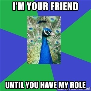 Performing Arts Peacock - I'm your friend Until you have my role