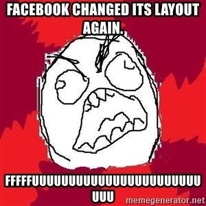 Rage FU - facebook changed its layout again. fffffuuuuuuuuuuuuuuuuuuuuuuuuuu