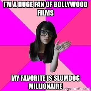Idiot Nerd Girl - I'm a huge fan of Bollywood films My favorite is Slumdog millionaire