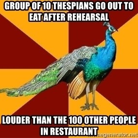 Thespian Peacock - group of 10 thespians go out to eat after rehearsal louder than the 100 0ther people in restaurant